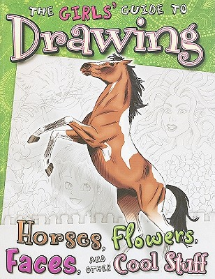 The Girls' Guide to Drawing Horses, Flowers, Faces, and Other Cool Stuff By Clay, Kathryn/ Brigman, June (ILT)/ Martin, Cynthia (ILT)/ Nielsen, Julia (ILT)/ Timmons, Anne (ILT)